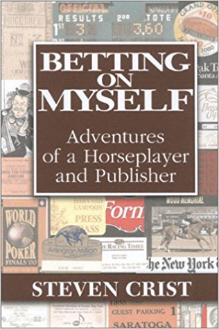 Betting on Myself: Adventures of a Horseplayer and Publisher - Steve Crist